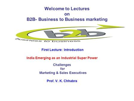 Welcome to Lectures on B2B- Business to Business marketing First Lecture: Introduction <strong>India</strong> Emerging as an <strong>Industrial</strong> Super Power Challenges for Marketing.