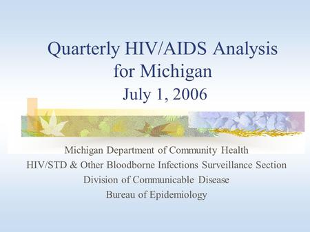 Quarterly HIV/AIDS Analysis for Michigan July 1, 2006 Michigan Department of Community Health HIV/STD & Other Bloodborne Infections Surveillance Section.