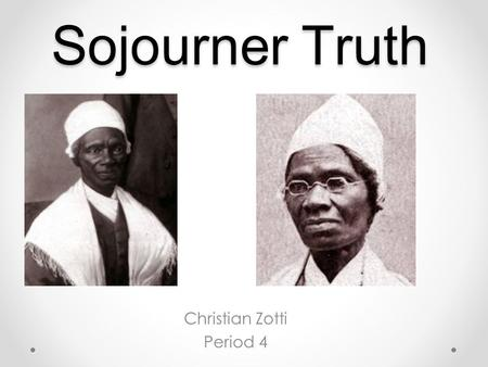 Sojourner Truth Christian Zotti Period 4. Early Life Sojourners native name was Isabella Baumfree and she was born in 1797 in rural New York She only.