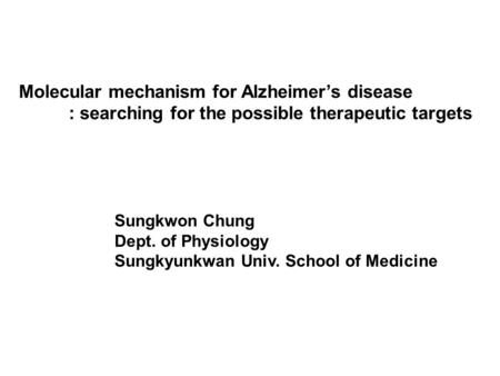 Molecular mechanism for Alzheimer's disease : searching for the possible therapeutic targets Sungkwon Chung Dept. of Physiology Sungkyunkwan Univ. School.