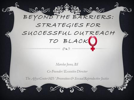 BEYOND THE BARRIERS: STRATEGIES FOR SUCCESSFUL OUTREACH TO BLACK Marsha Jones, BS Co-Founder/Executive Director The Afiya Center HIV Prevention & Sexual.
