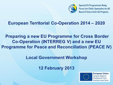 European Territorial Co-Operation 2014 – 2020 Preparing a new EU Programme for Cross Border Co-Operation (INTERREG V) and a new EU Programme for Peace.