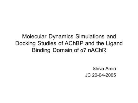 Molecular Dynamics Simulations and Docking Studies of AChBP and the Ligand Binding Domain of α7 nAChR Shiva Amiri JC 20-04-2005.