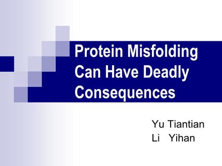 Protein Misfolding Can Have Deadly Consequences Yu Tiantian Li Yihan.