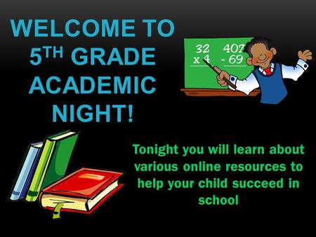 WELCOME TO 5 TH GRADE ACADEMIC NIGHT! Tonight you will learn about various online resources to help your child succeed in school.