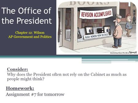 The Office of the President Homework: Assignment #7 for tomorrow Chapter 12: Wilson AP Government and Politics Consider: Why does the President often not.