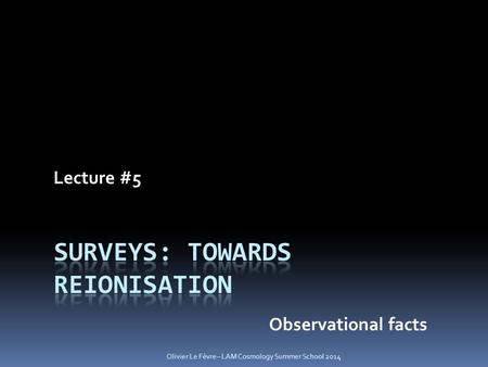 Lecture #5 Observational facts Olivier Le Fèvre – LAM Cosmology Summer School 2014.