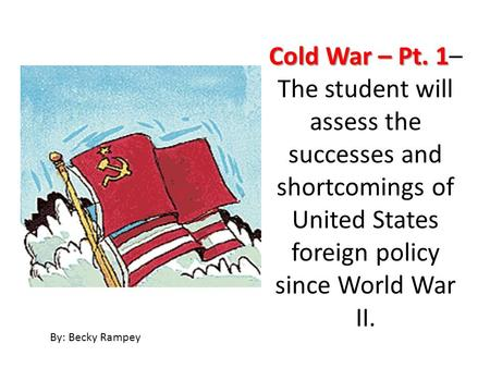 Cold War – Pt. 1 Cold War – Pt. 1– The student will assess the successes and shortcomings of United States foreign policy since World War II. By: Becky.