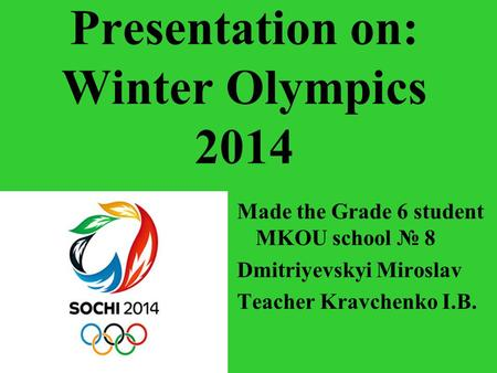 Presentation on: Winter Olympics 2014 Made the Grade 6 student MKOU school № 8 Dmitriyevskyi Miroslav Teacher Kravchenko I.B.