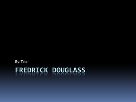 By: Tate Childhood  Fredrick Douglass was Born in 1818 he was a slave. He was raised by his grandma cause his mother was rented out to another farm.