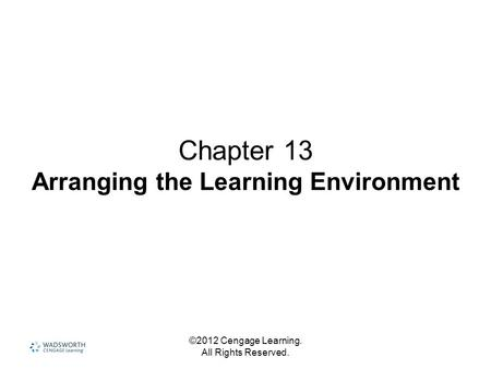 ©2012 Cengage Learning. All Rights Reserved. Chapter 13 Arranging the Learning Environment.