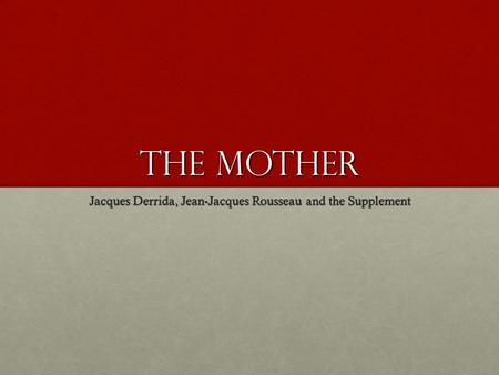 The mother Jacques Derrida, Jean-Jacques Rousseau and the Supplement.