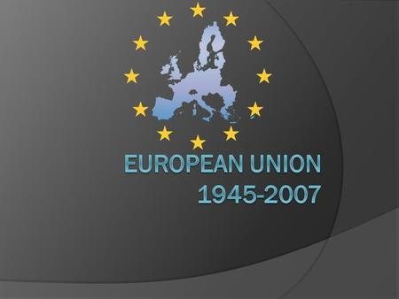 1945  Second World War ended  Europe united as the European Coal and Steel Community, the founding members of this organisation were Belgium, France,