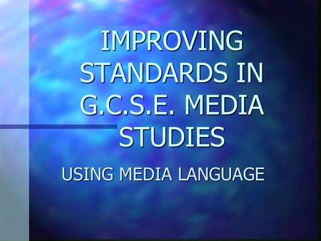 IMPROVING STANDARDS IN G.C.S.E. MEDIA STUDIES USING MEDIA LANGUAGE.