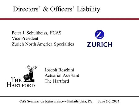 CAS Seminar on Reinsurance – Philadelphia, PA June 2-3, 2003 Directors' & Officers' Liability Peter J. Schultheiss, FCAS Vice President Zurich North America.