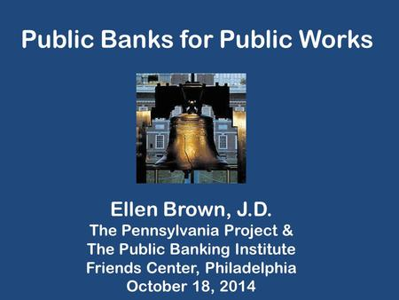 Public Banks for Public Works Ellen Brown, J.D. The Pennsylvania Project & The Public Banking Institute Friends Center, Philadelphia October 18, 2014.