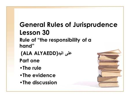 "General Rules of Jurisprudence Lesson 30 Rule of ""the responsibility of a hand"" (ALA ALYAEDD) على اليد Part one The rule The evidence The discussion."