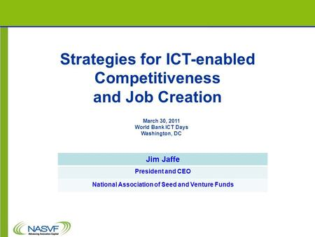 Strategies for ICT-enabled Competitiveness and Job Creation Jim Jaffe President and CEO National Association of Seed and Venture Funds March 30, 2011 World.