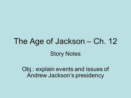 The Age of Jackson – Ch. 12 Story Notes Obj.: explain events and issues of Andrew Jackson's presidency.