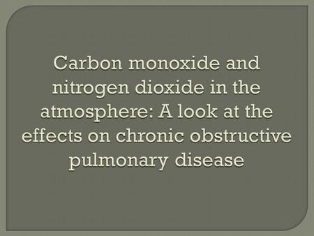 Carbon monoxide and nitrogen dioxide in the atmosphere: A look at the effects on chronic obstructive pulmonary disease Carbon monoxide and nitrogen dioxide.