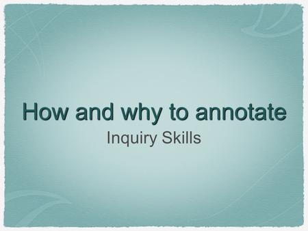 How and why to annotate Inquiry Skills. Why Annotate? Improves depth of reading and understanding over a long period of time Helps with test performance.