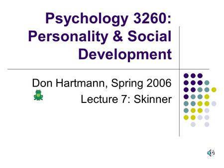 Psychology 3260: Personality & Social Development Don Hartmann, Spring 2006 Lecture 7: Skinner.