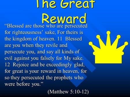 "The Great Reward ""Blessed are those who are persecuted for righteousness' sake, For theirs is the kingdom of heaven. 11 Blessed are you when they revile."