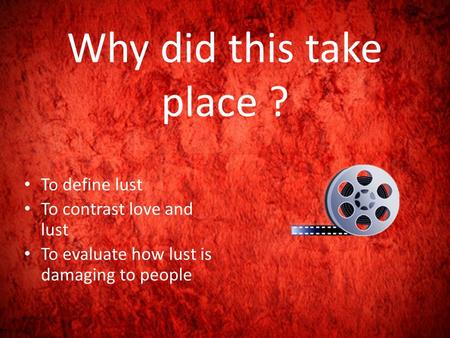 Why did this take place ? To define lust To contrast love and lust To evaluate how lust is damaging to people.