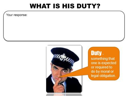 WHAT IS HIS DUTY? Duty - something that one is expected or required to do by moral or legal obligation. Your response: