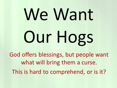 We Want Our Hogs God offers blessings, but people want what will bring them a curse. This is hard to comprehend, or is it?