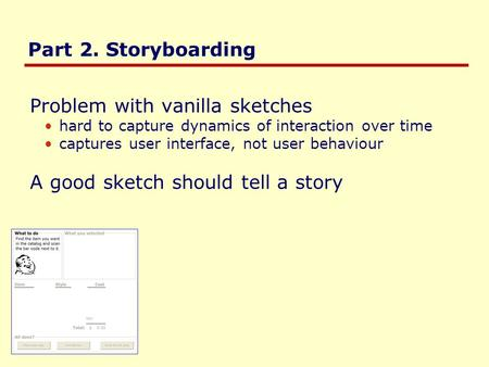 Part 2. Storyboarding Problem with vanilla sketches hard to capture dynamics of interaction over time captures user interface, not user behaviour A good.