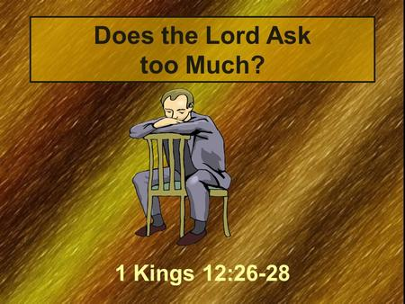 "Does the Lord Ask too Much? 1 Kings 12:26-28. The Text ""And Jeroboam said in his heart, 'Now the kingdom may return to the house of David: If these people."