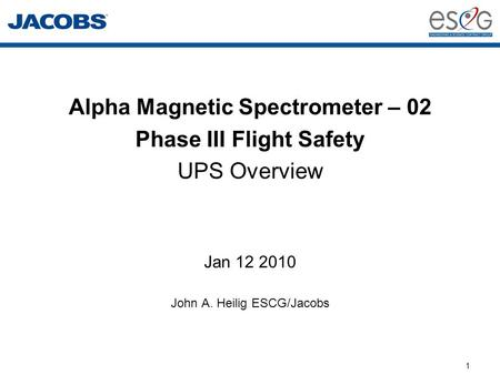 1 Alpha Magnetic Spectrometer – 02 Phase III Flight Safety UPS Overview Jan 12 2010 John A. Heilig ESCG/Jacobs.