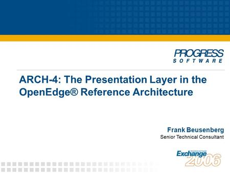 ARCH-4: The Presentation Layer in the OpenEdge® Reference Architecture Frank Beusenberg Senior Technical Consultant.