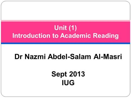 Dr Nazmi Abdel-Salam Al-Masri Sept 2013 IUG Unit (1) Introduction to Academic Reading.