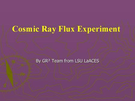 By GR² Team from LSU LaACES. Science Background Cosmic rays are high energy particles hitting the Earth's atmosphere Cosmic rays are high energy particles.