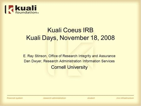 Kuali Coeus IRB Kuali Days, November 18, 2008 E. Ray Stinson, Office of Research Integrity and Assurance Dan Dwyer, Research Administration Information.