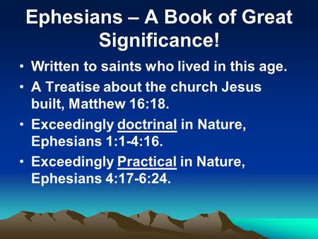 Ephesians – A Book of Great Significance! Written to saints who lived in this age. A Treatise about the church Jesus built, Matthew 16:18. Exceedingly.