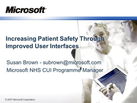 © 2007 Microsoft Corporation Increasing Patient Safety Through Improved User Interfaces Susan Brown - Microsoft NHS CUI Programme.