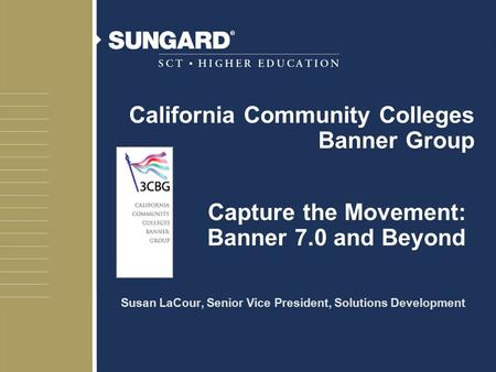 Capture the Movement: Banner 7.0 and Beyond Susan LaCour, Senior Vice President, Solutions Development California Community Colleges Banner Group.