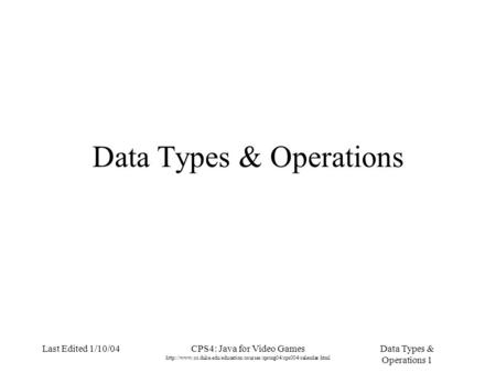 Data Types & Operations 1 Last Edited 1/10/04CPS4: Java for Video Games  Data Types.
