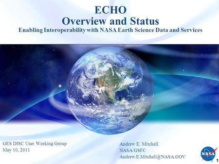 1 1 ECHO Overview and Status Enabling Interoperability with NASA Earth Science Data and Services GES DISC User Working Group May 10, 2011 Andrew E. Mitchell.