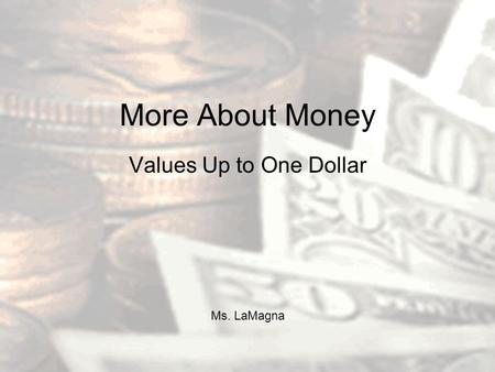 More About Money Values Up to One Dollar Ms. LaMagna.