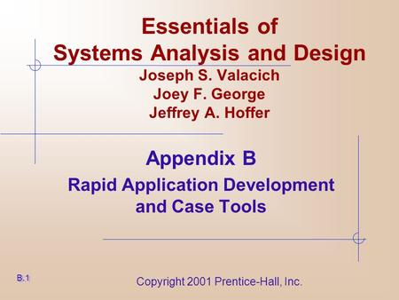 Copyright 2001 Prentice-Hall, Inc. Essentials of Systems Analysis and Design Joseph S. Valacich Joey F. George Jeffrey A. Hoffer Appendix B Rapid Application.