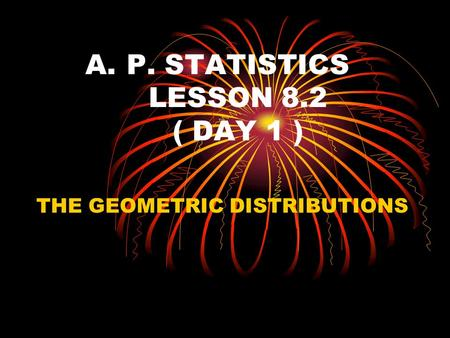 A.P. STATISTICS LESSON 8.2 ( DAY 1 ) THE GEOMETRIC DISTRIBUTIONS.