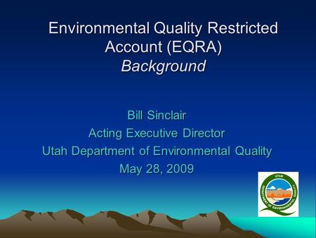 Environmental Quality Restricted Account (EQRA) Background Bill Sinclair Acting Executive Director Utah Department of Environmental Quality May 28, 2009.