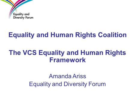 Equality and Human Rights Coalition The VCS Equality and Human Rights Framework Amanda Ariss Equality and Diversity Forum.