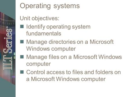 Operating systems Unit objectives: Identify operating system fundamentals Manage directories on a Microsoft Windows computer Manage files on a Microsoft.