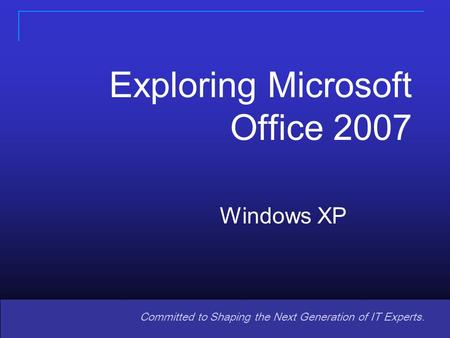 Copyright © 2008 Pearson Prentice Hall. All rights reserved. 11 Committed to Shaping the Next Generation of IT Experts. Windows XP Exploring Microsoft.