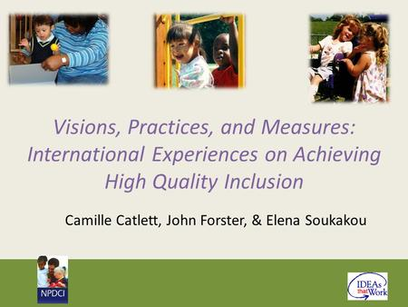 Visions, Practices, and Measures: International Experiences on Achieving High Quality Inclusion Camille Catlett, John Forster, & Elena Soukakou.